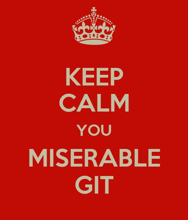 KEEP CALM YOU MISERABLE GIT