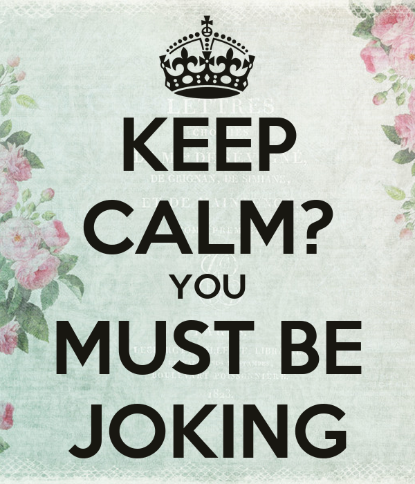 KEEP CALM? YOU MUST BE JOKING