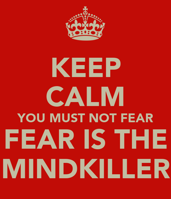 KEEP CALM YOU MUST NOT FEAR FEAR IS THE MINDKILLER