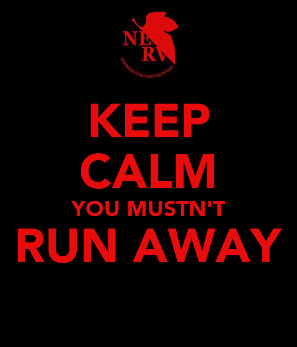 KEEP CALM YOU MUSTN'T RUN AWAY