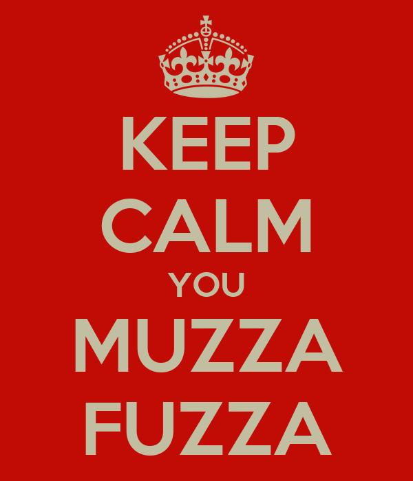 KEEP CALM YOU MUZZA FUZZA