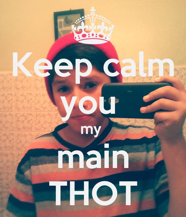 Keep calm you  my  main THOT