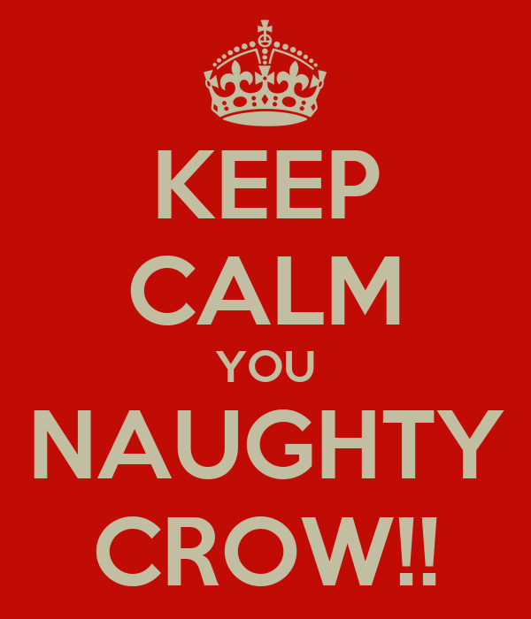 KEEP CALM YOU NAUGHTY CROW!!