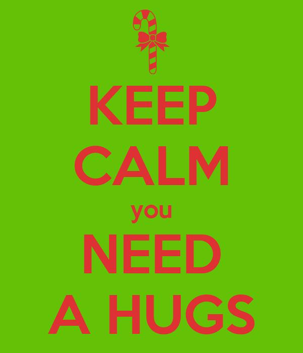 KEEP CALM you NEED A HUGS
