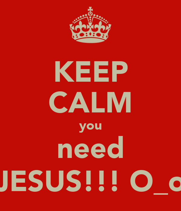 KEEP CALM you need JESUS!!! O_o