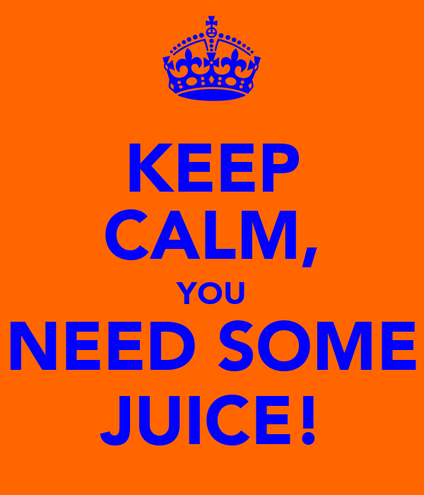 KEEP CALM, YOU NEED SOME JUICE!