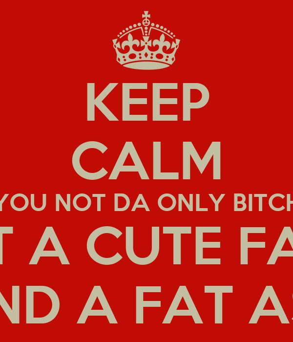 KEEP CALM YOU NOT DA ONLY BITCH WIT A CUTE FACE AND A FAT ASS
