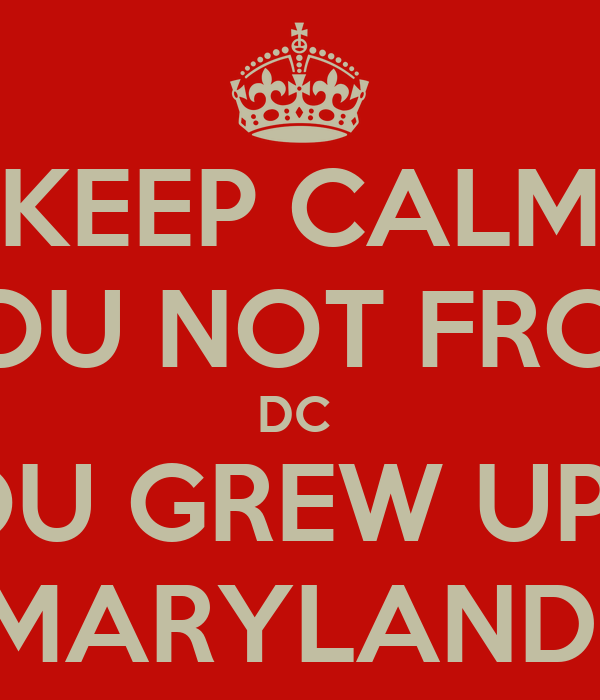 KEEP CALM YOU NOT FROM DC  YOU GREW UP IN MARYLAND