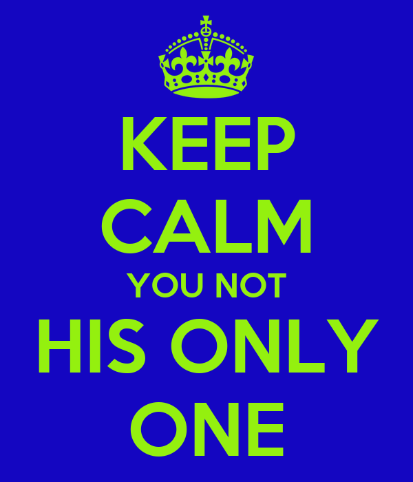 KEEP CALM YOU NOT HIS ONLY ONE