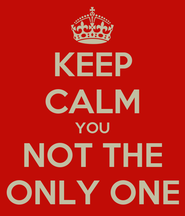 KEEP CALM YOU NOT THE ONLY ONE