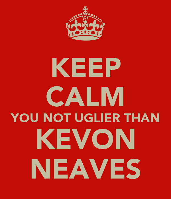 KEEP CALM YOU NOT UGLIER THAN KEVON NEAVES