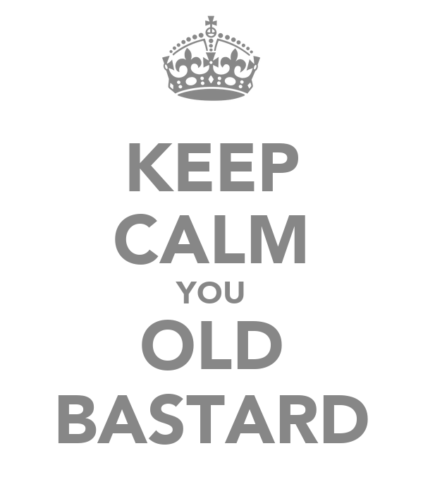 KEEP CALM YOU OLD BASTARD