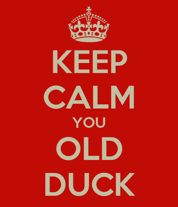 KEEP CALM YOU OLD DUCK