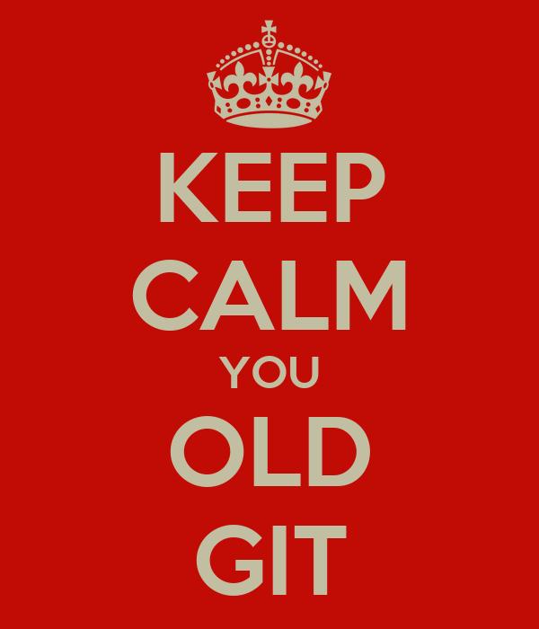 KEEP CALM YOU OLD GIT
