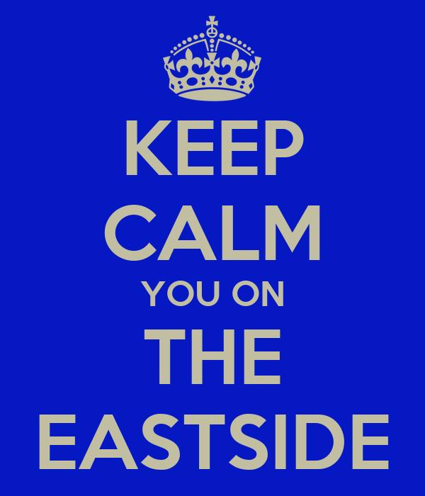 KEEP CALM YOU ON THE EASTSIDE
