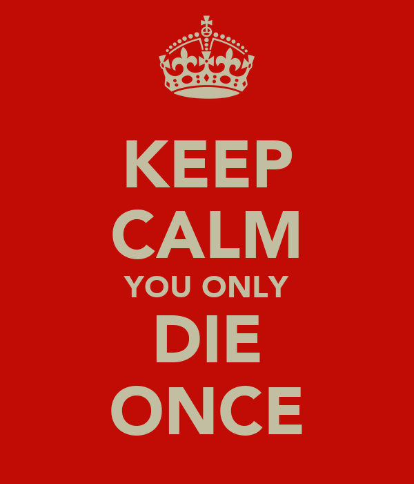 KEEP CALM YOU ONLY DIE ONCE