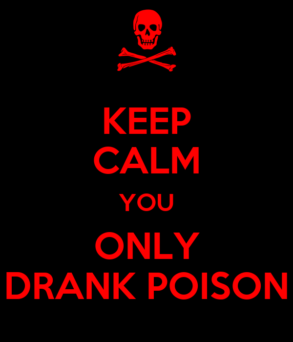 KEEP CALM YOU ONLY DRANK POISON