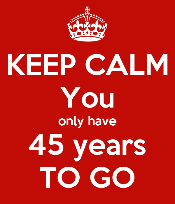 KEEP CALM You only have 45 years TO GO