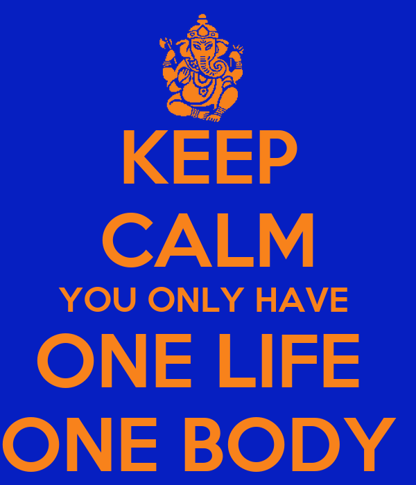 KEEP CALM YOU ONLY HAVE  ONE LIFE  ONE BODY
