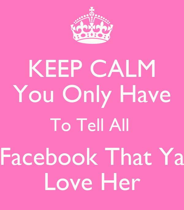 KEEP CALM You Only Have To Tell All  Facebook That Ya Love Her