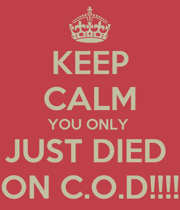 KEEP CALM YOU ONLY  JUST DIED  ON C.O.D!!!!