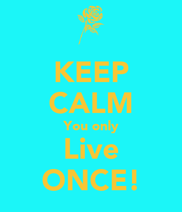 KEEP CALM You only Live ONCE!