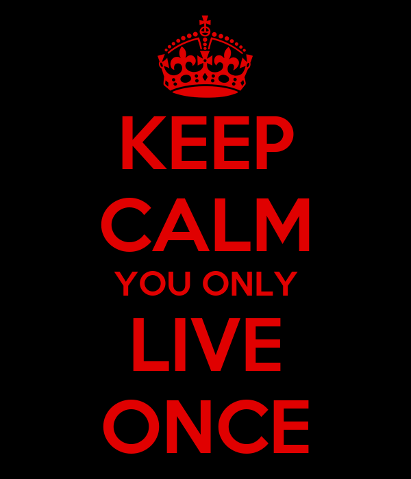 KEEP CALM YOU ONLY LIVE ONCE