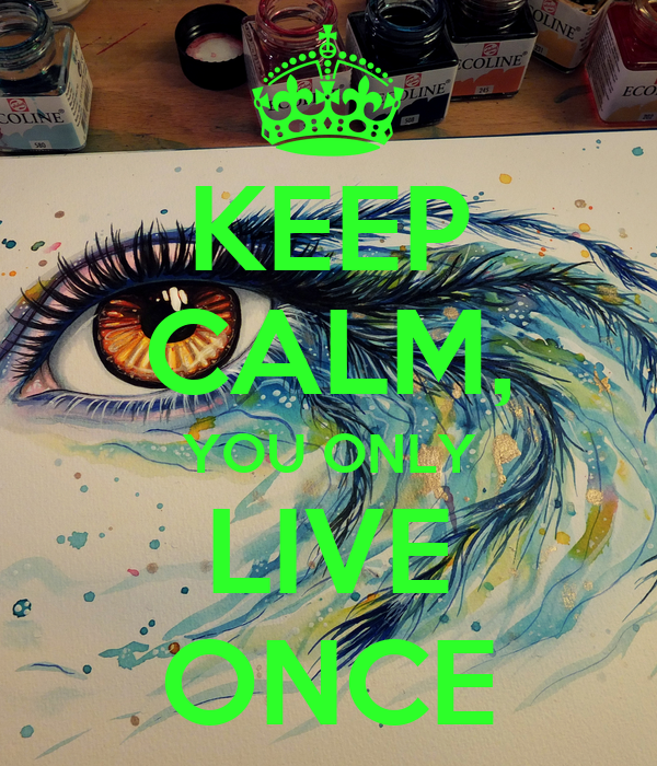 KEEP CALM, YOU ONLY LIVE ONCE