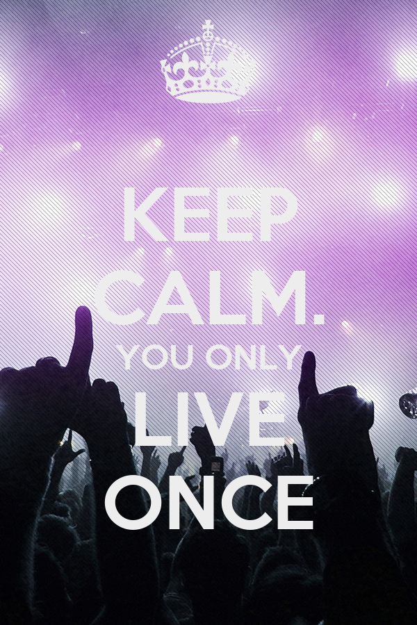 KEEP CALM. YOU ONLY LIVE ONCE