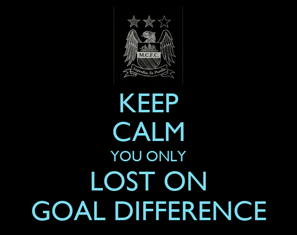 KEEP CALM YOU ONLY LOST ON GOAL DIFFERENCE