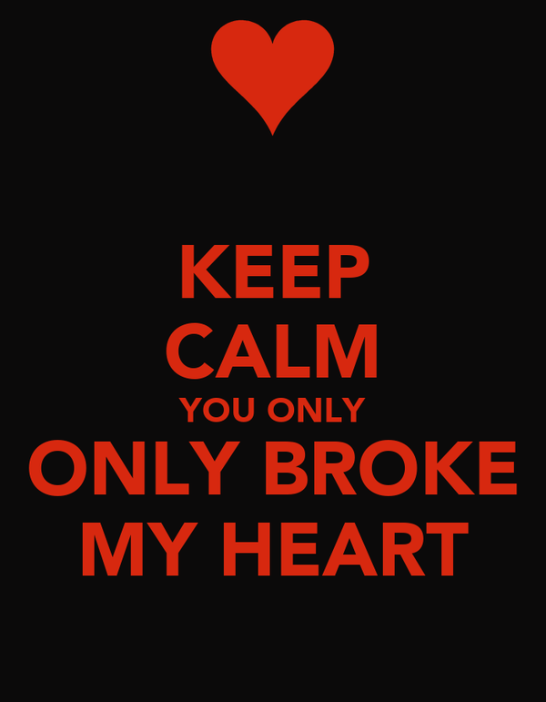KEEP CALM YOU ONLY ONLY BROKE MY HEART