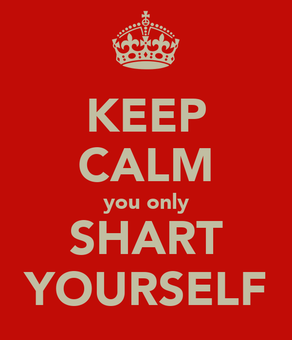 KEEP CALM you only SHART YOURSELF