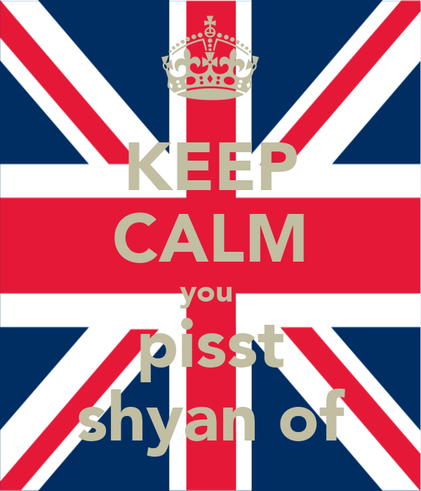 KEEP CALM you  pisst shyan of