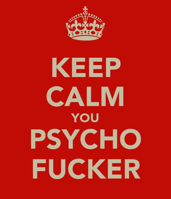 KEEP CALM YOU PSYCHO FUCKER