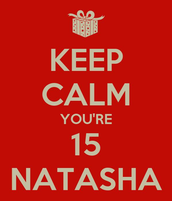 KEEP CALM YOU'RE 15 NATASHA