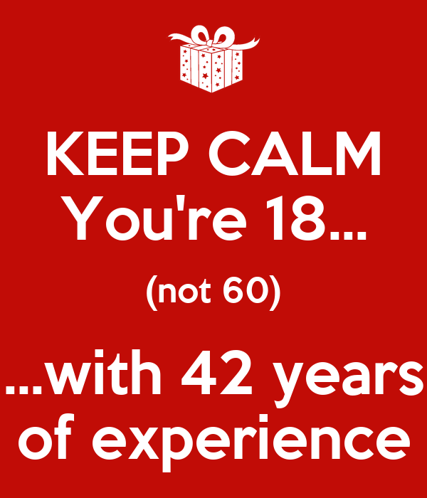 KEEP CALM You're 18... (not 60) ...with 42 years of experience