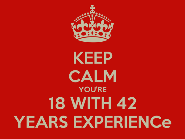 KEEP CALM YOU'RE 18 WITH 42 YEARS EXPERIENCe