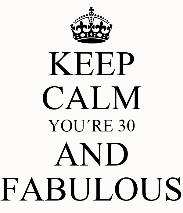 KEEP CALM YOU´RE 30 AND FABULOUS