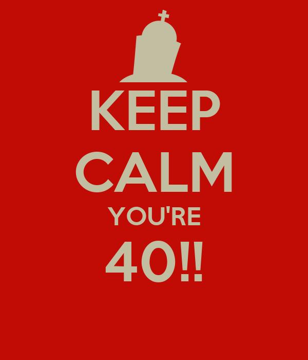 KEEP CALM YOU'RE 40!!