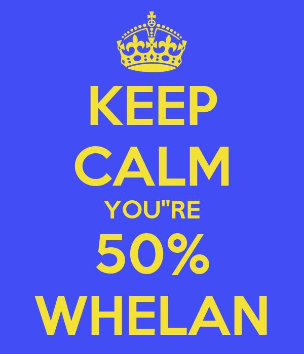 KEEP CALM YOU''RE 50% WHELAN