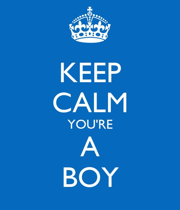 KEEP CALM YOU'RE A BOY