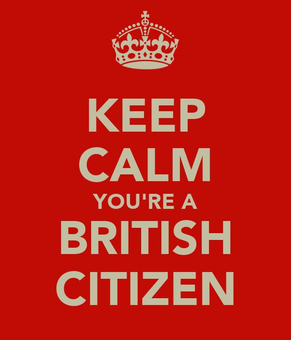 KEEP CALM YOU'RE A BRITISH CITIZEN