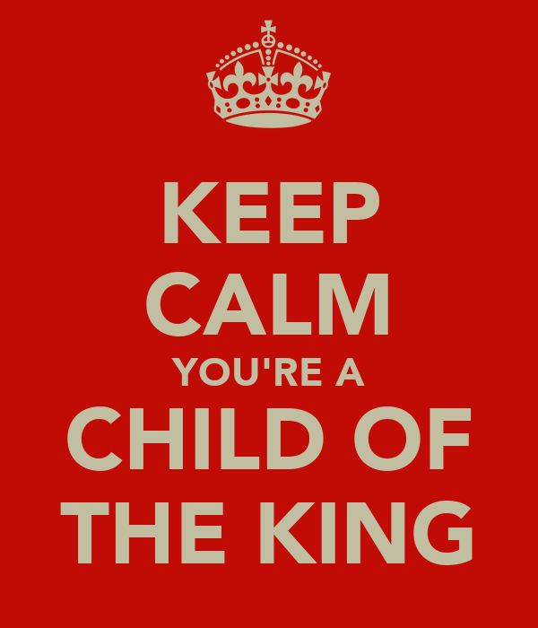 KEEP CALM YOU'RE A CHILD OF THE KING