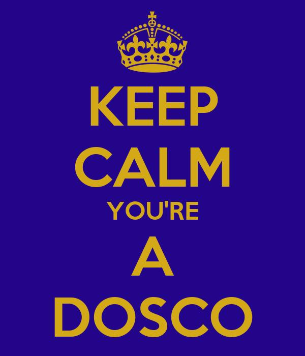 KEEP CALM YOU'RE A DOSCO