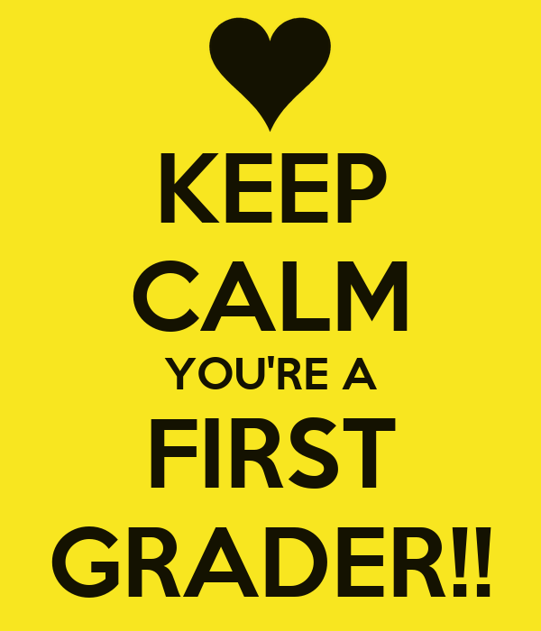 KEEP CALM YOU'RE A FIRST GRADER!!