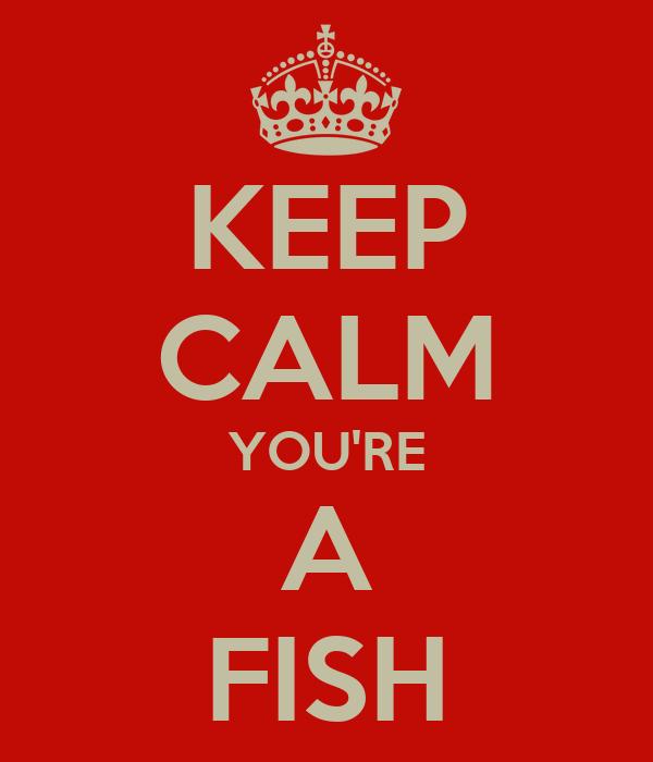 KEEP CALM YOU'RE A FISH
