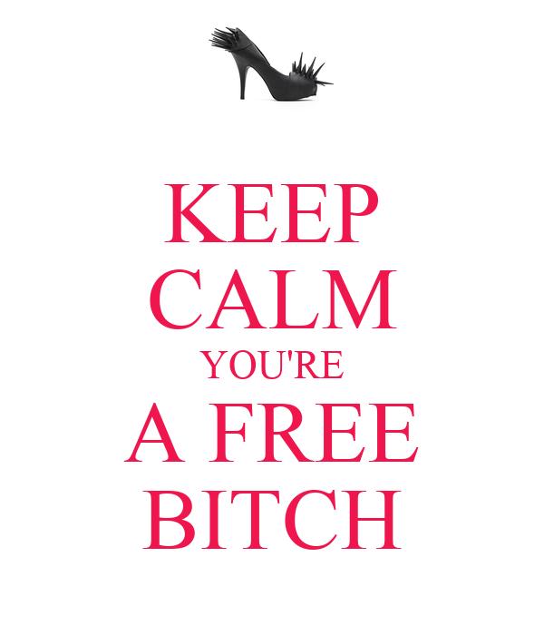 KEEP CALM YOU'RE A FREE BITCH
