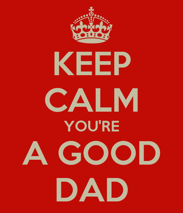 KEEP CALM YOU'RE A GOOD DAD