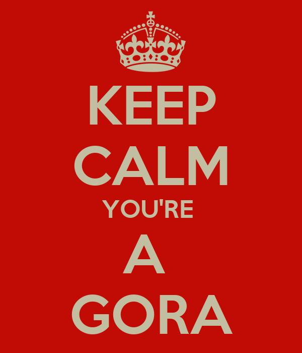 KEEP CALM YOU'RE  A  GORA