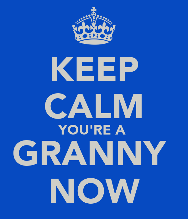 KEEP CALM YOU'RE A  GRANNY  NOW